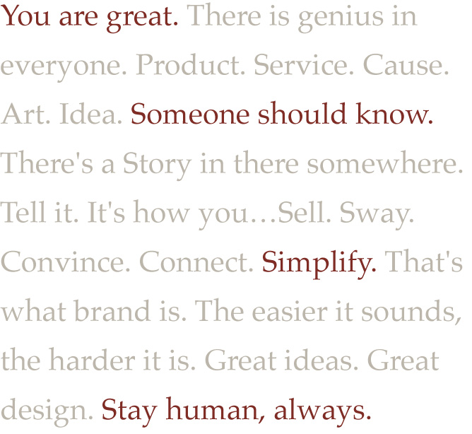 You are great. There is genius in  everyone. Product. Service. Cause. Art. Idea. Someone should know. There's a Story in there somewhere. Tell it. It's how you…Sell. Sway. Convince. Connect. Simplify. That's what brand is. The easier it sounds, the harder it is. Great ideas. Great design. Stay human, always.